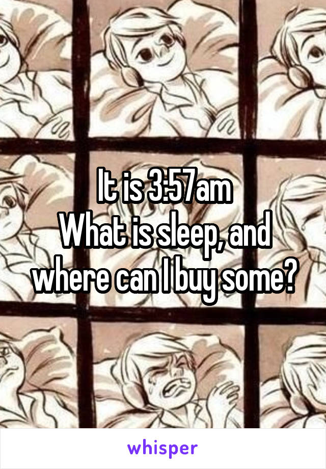 It is 3:57am What is sleep, and where can I buy some?
