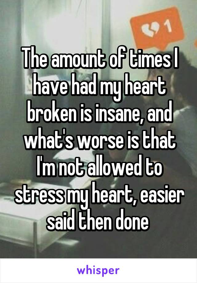 The amount of times I have had my heart broken is insane, and what's worse is that I'm not allowed to stress my heart, easier said then done