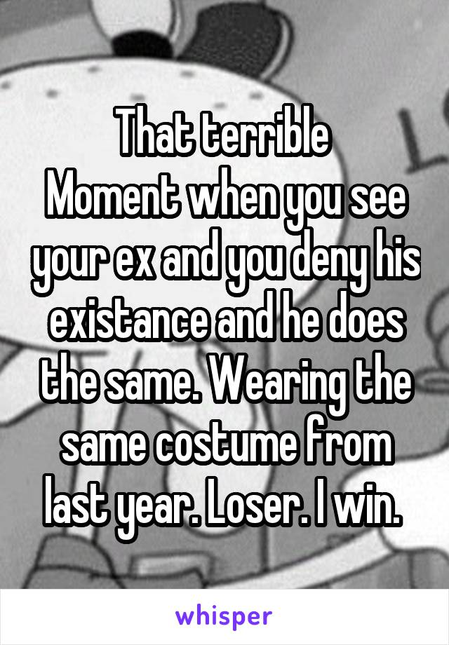 That terrible  Moment when you see your ex and you deny his existance and he does the same. Wearing the same costume from last year. Loser. I win.