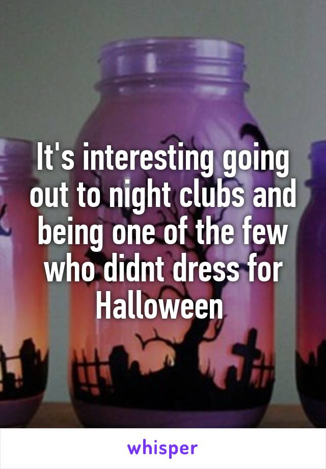 It's interesting going out to night clubs and being one of the few who didnt dress for Halloween