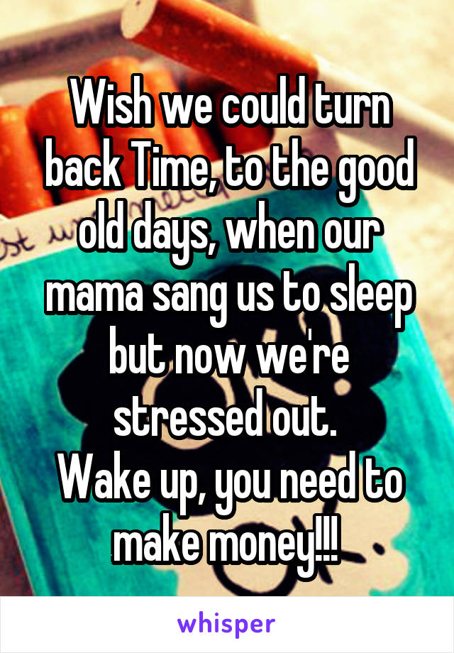 Wish we could turn back Time, to the good old days, when our mama sang us to sleep but now we're stressed out.  Wake up, you need to make money!!!