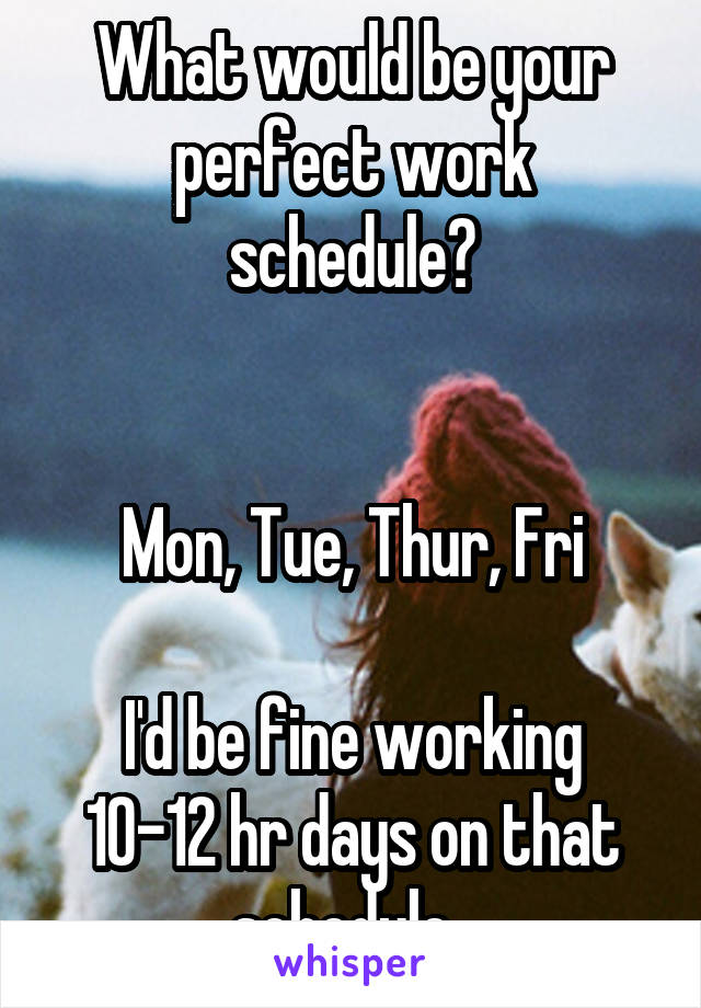 What would be your perfect work schedule?   Mon, Tue, Thur, Fri  I'd be fine working 10-12 hr days on that schedule.