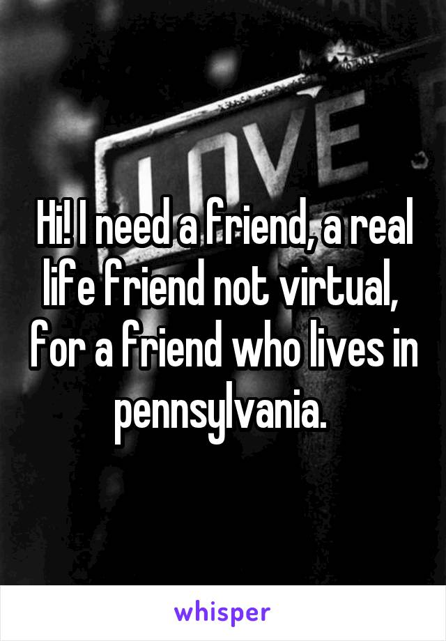 Hi! I need a friend, a real life friend not virtual,  for a friend who lives in pennsylvania.