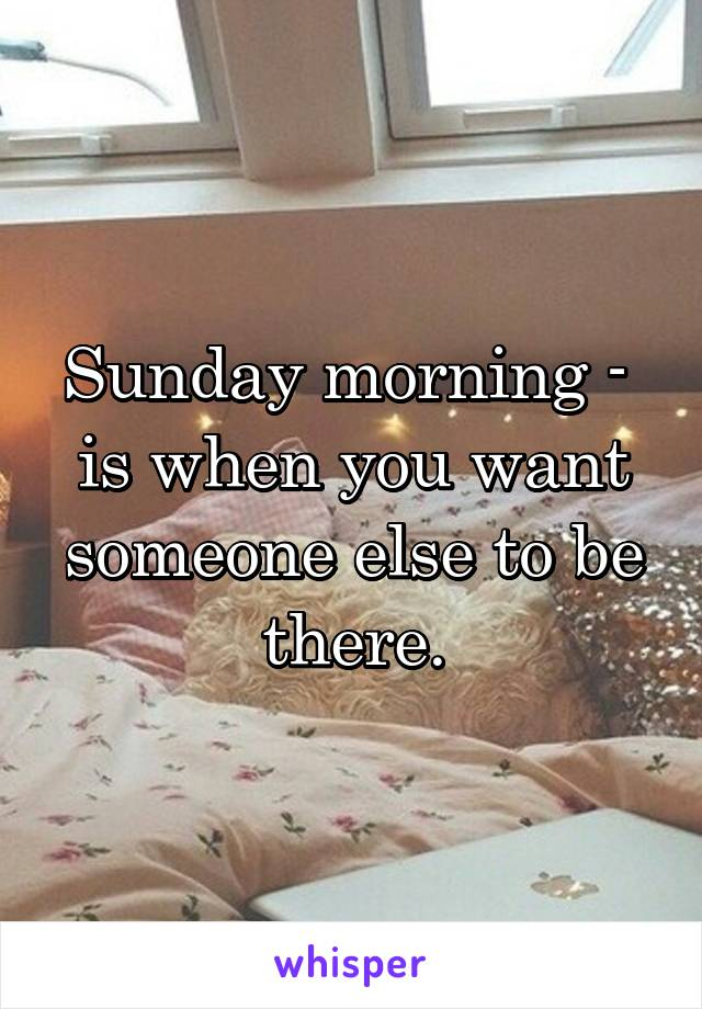 Sunday morning -  is when you want someone else to be there.