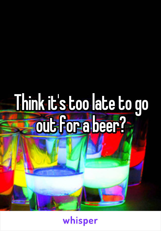 Think it's too late to go out for a beer?