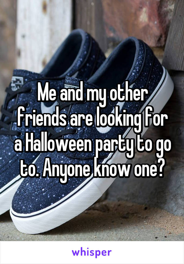 Me and my other friends are looking for a Halloween party to go to. Anyone know one?
