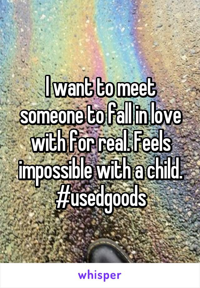 I want to meet someone to fall in love with for real. Feels impossible with a child. #usedgoods