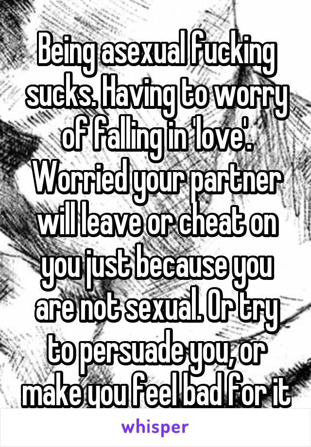 Being asexual fucking sucks. Having to worry of falling in 'love'. Worried your partner will leave or cheat on you just because you are not sexual. Or try to persuade you, or make you feel bad for it