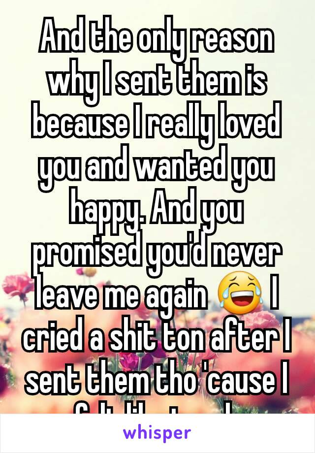 And the only reason why I sent them is because I really loved you and wanted you happy. And you promised you'd never leave me again 😂 I cried a shit ton after I sent them tho 'cause I felt like trash