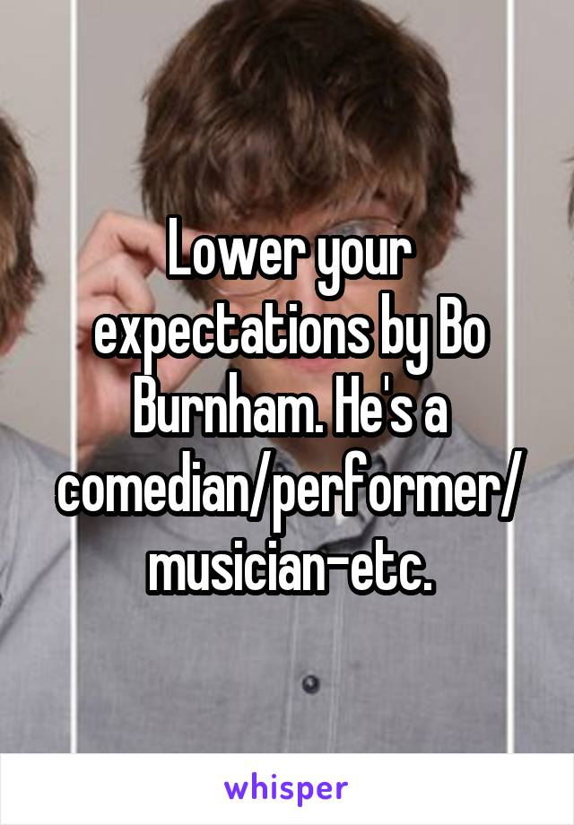 Lower your expectations by Bo Burnham. He's a comedian/performer/musician-etc.