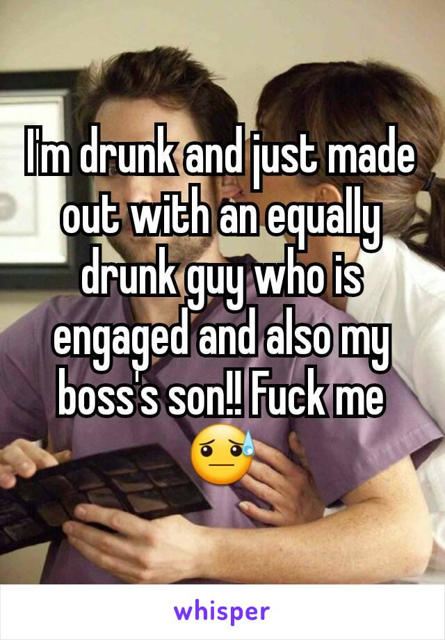 I'm drunk and just made out with an equally drunk guy who is engaged and also my boss's son!! Fuck me 😓