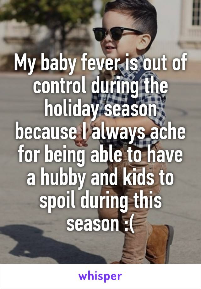 My baby fever is out of control during the holiday season because I always ache for being able to have a hubby and kids to spoil during this season :(