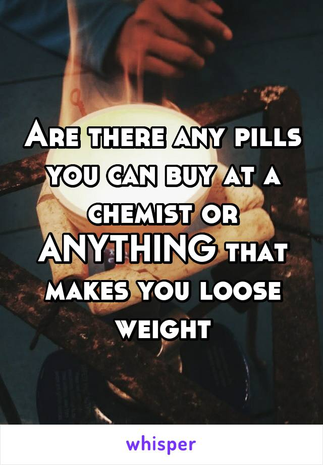 Are there any pills you can buy at a chemist or ANYTHING that makes you loose weight