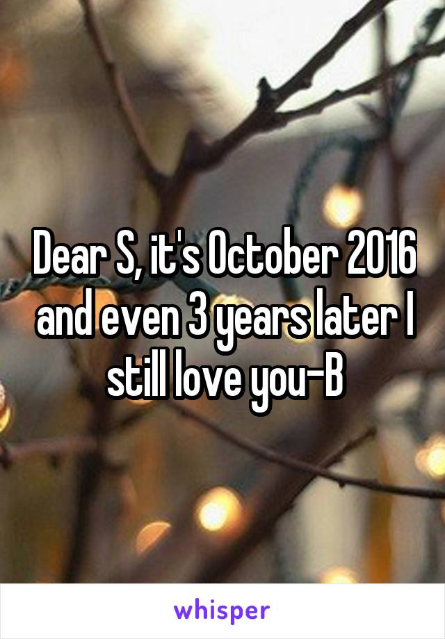 Dear S, it's October 2016 and even 3 years later I still love you-B