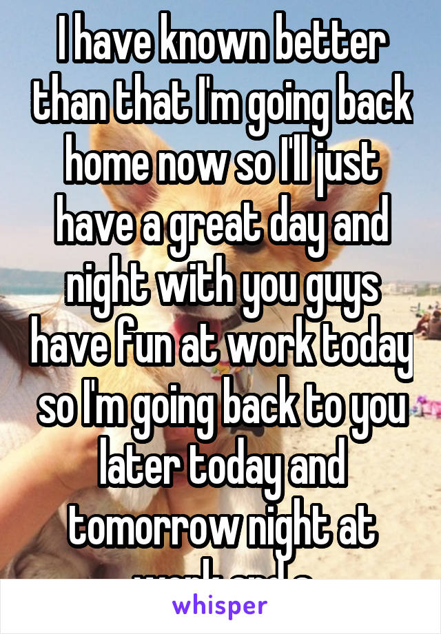 I have known better than that I'm going back home now so I'll just have a great day and night with you guys have fun at work today so I'm going back to you later today and tomorrow night at work and s