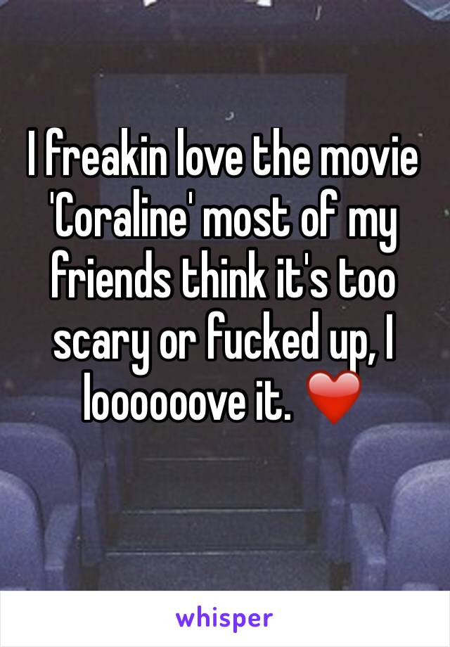 I freakin love the movie 'Coraline' most of my friends think it's too scary or fucked up, I loooooove it. ❤️