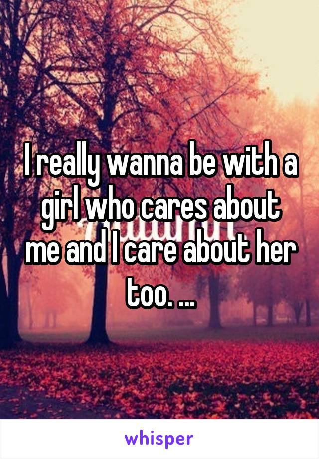 I really wanna be with a girl who cares about me and I care about her too. ...
