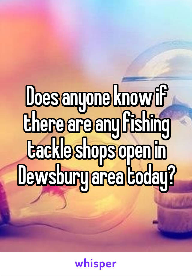 Does anyone know if there are any fishing tackle shops open in Dewsbury area today?