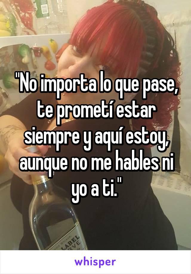 """""""No importa lo que pase, te prometí estar siempre y aquí estoy, aunque no me hables ni yo a ti."""""""