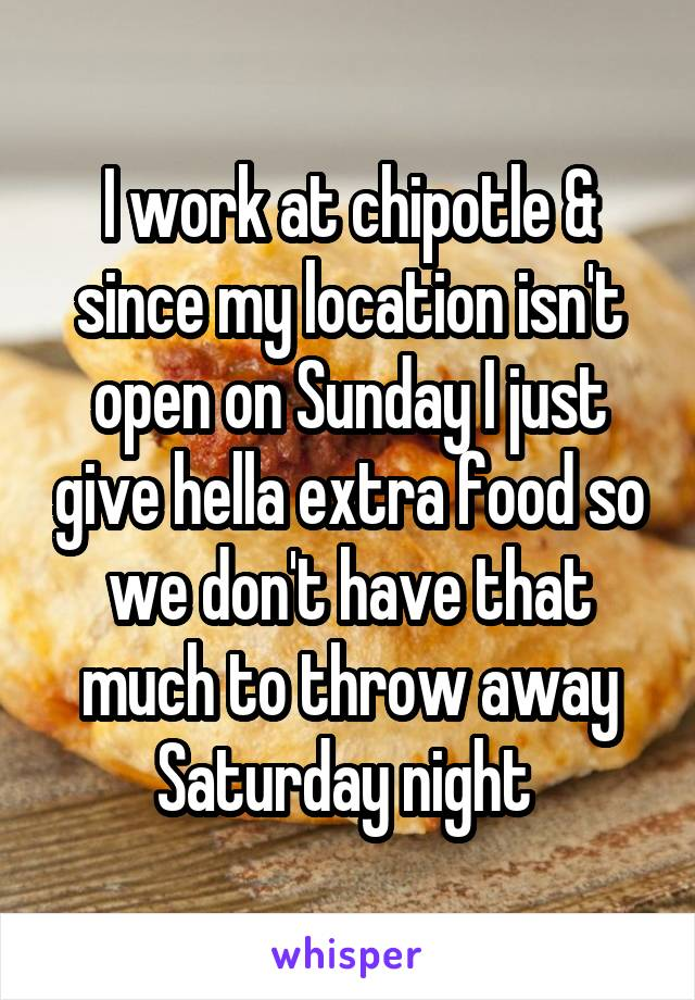 I work at chipotle & since my location isn't open on Sunday I just give hella extra food so we don't have that much to throw away Saturday night