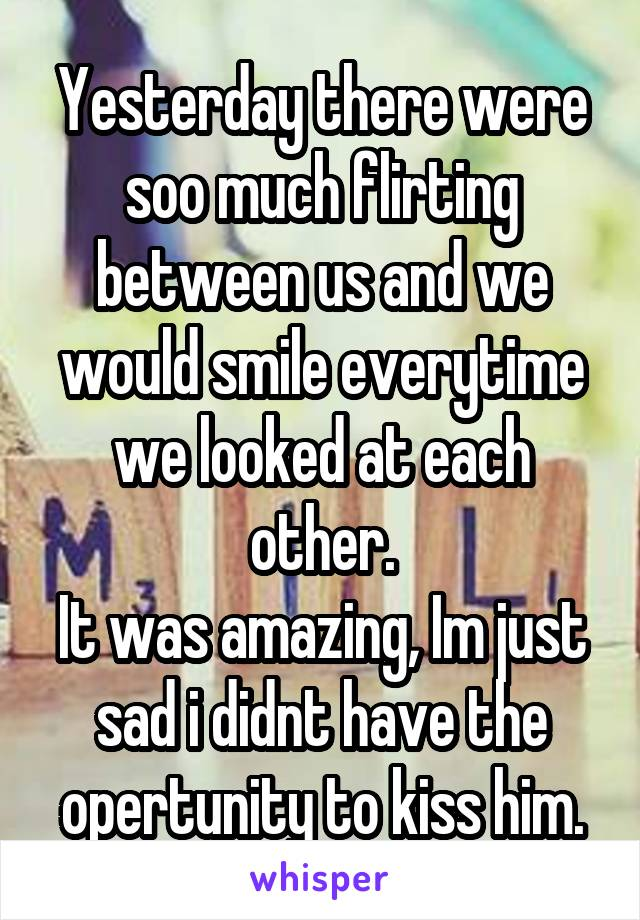 Yesterday there were soo much flirting between us and we would smile everytime we looked at each other. It was amazing, Im just sad i didnt have the opertunity to kiss him.