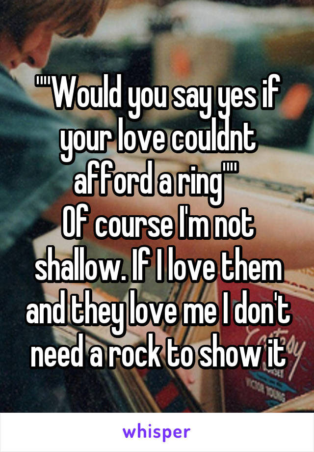 """""""""""Would you say yes if your love couldnt afford a ring""""""""  Of course I'm not shallow. If I love them and they love me I don't need a rock to show it"""
