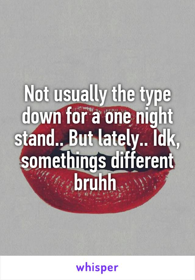 Not usually the type down for a one night stand.. But lately.. Idk, somethings different bruhh