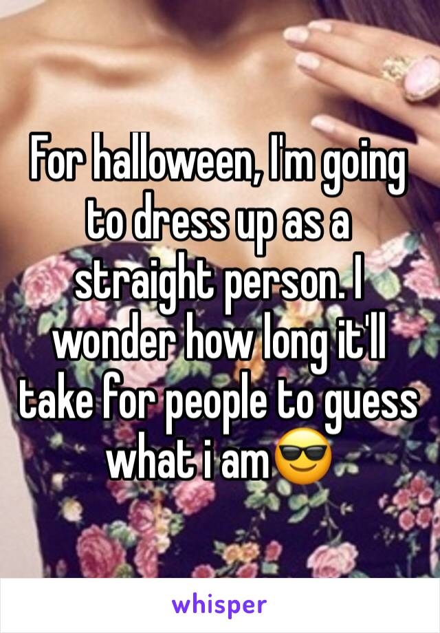 For halloween, I'm going to dress up as a straight person. I wonder how long it'll take for people to guess what i am😎