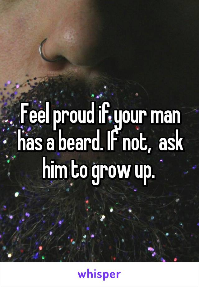 Feel proud if your man has a beard. If not,  ask him to grow up.