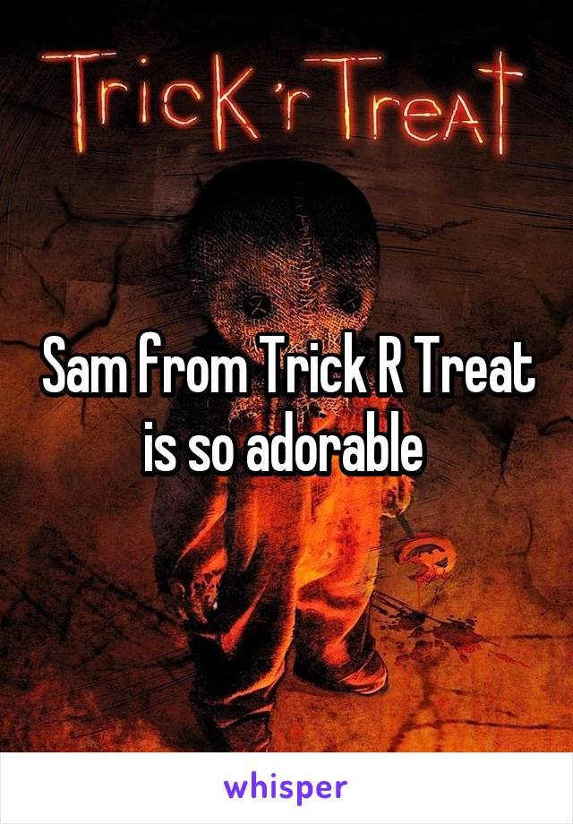 Sam from Trick R Treat is so adorable