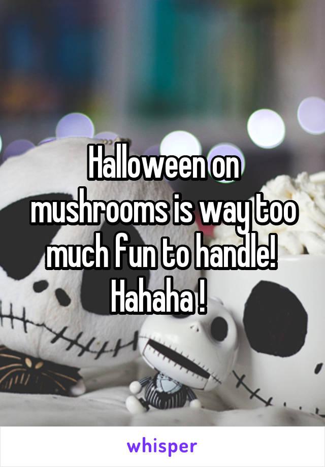 Halloween on mushrooms is way too much fun to handle!  Hahaha !