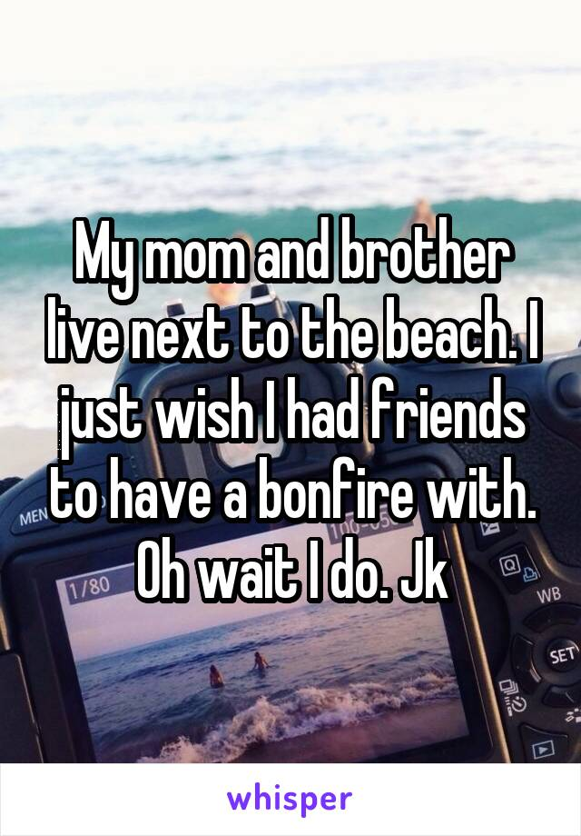 My mom and brother live next to the beach. I just wish I had friends to have a bonfire with. Oh wait I do. Jk