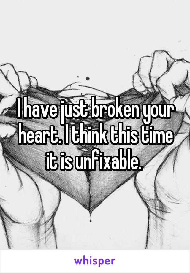 I have just broken your heart. I think this time it is unfixable.