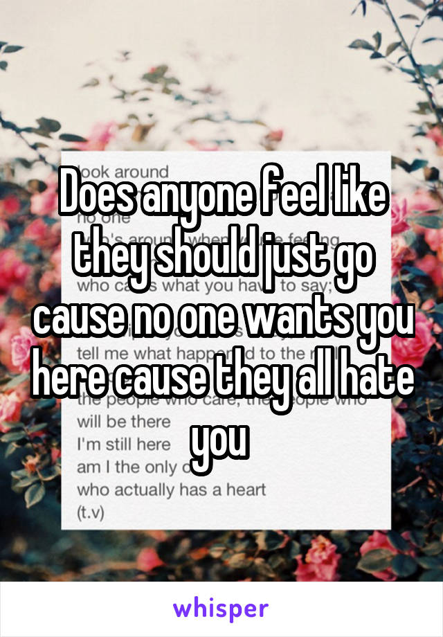 Does anyone feel like they should just go cause no one wants you here cause they all hate you