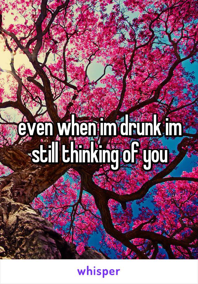 even when im drunk im still thinking of you
