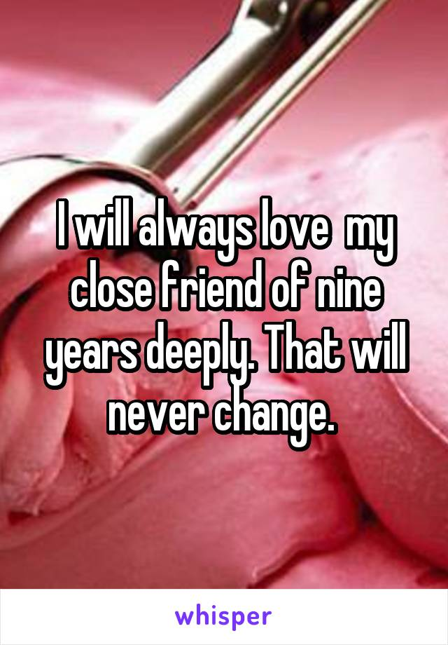 I will always love  my close friend of nine years deeply. That will never change.