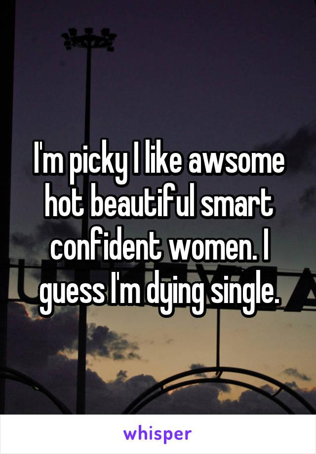 I'm picky I like awsome hot beautiful smart confident women. I guess I'm dying single.