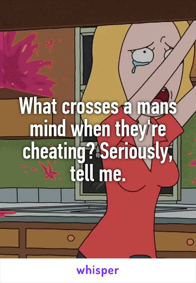 What crosses a mans mind when they're cheating? Seriously, tell me.