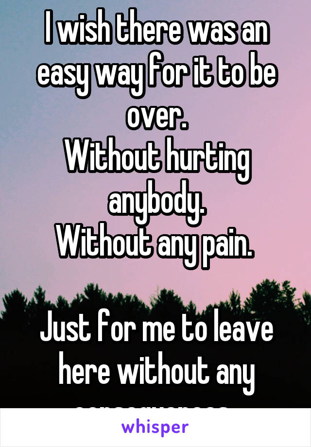 I wish there was an easy way for it to be over. Without hurting anybody. Without any pain.   Just for me to leave here without any consequences.