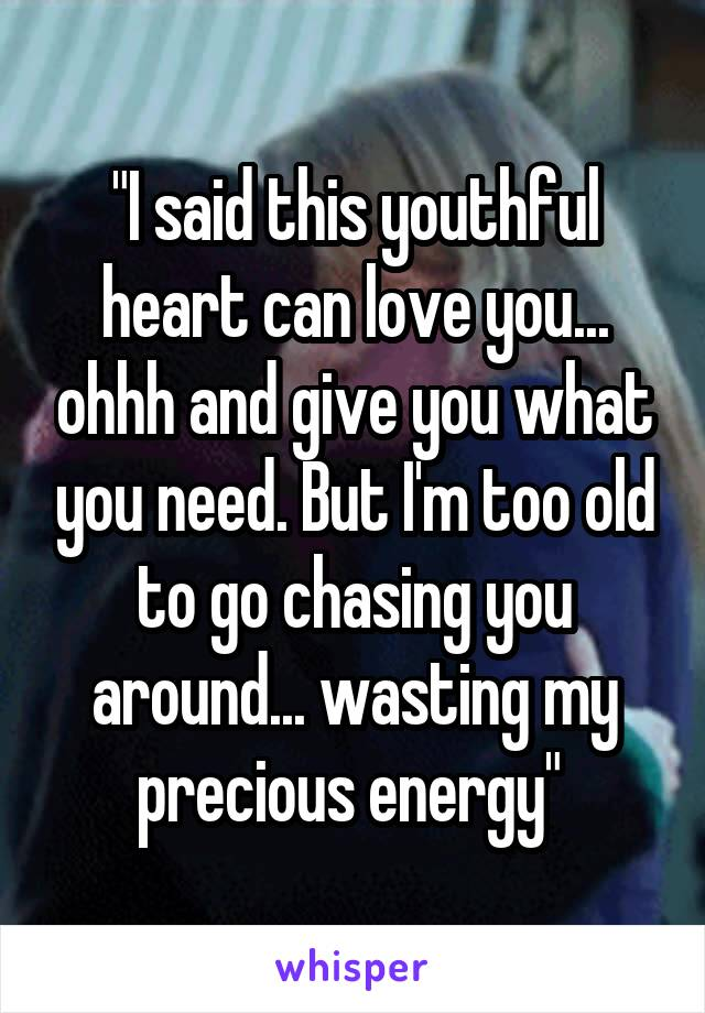 """""""I said this youthful heart can love you... ohhh and give you what you need. But I'm too old to go chasing you around... wasting my precious energy"""""""
