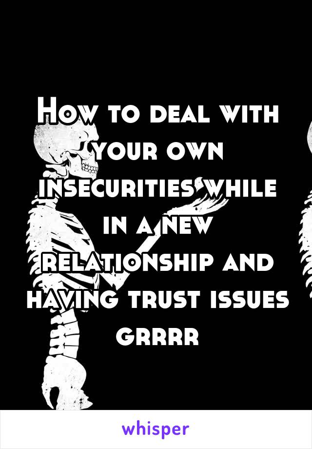 How to deal with your own insecurities while in a new relationship and having trust issues grrrr