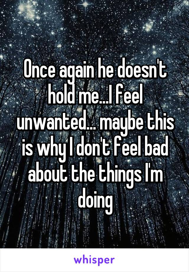 Once again he doesn't hold me...I feel unwanted... maybe this is why I don't feel bad about the things I'm doing