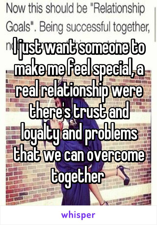 I just want someone to make me feel special, a real relationship were there's trust and loyalty and problems that we can overcome together