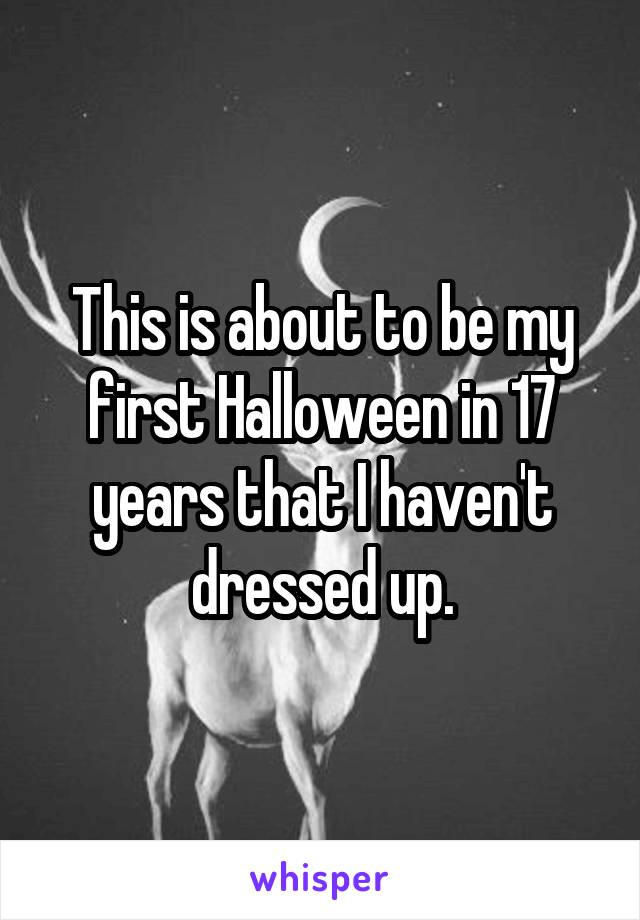 This is about to be my first Halloween in 17 years that I haven't dressed up.