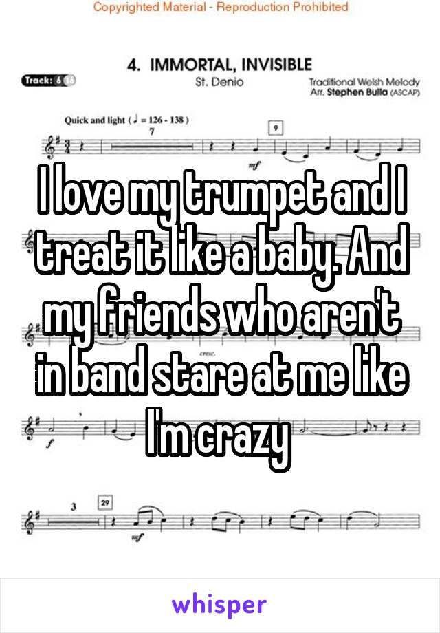 I love my trumpet and I treat it like a baby. And my friends who aren't in band stare at me like I'm crazy