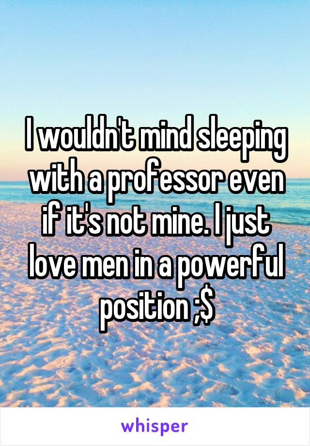 I wouldn't mind sleeping with a professor even if it's not mine. I just love men in a powerful position ;$