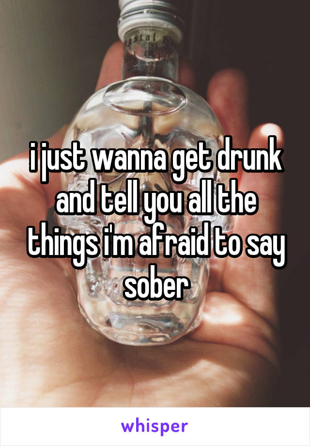 i just wanna get drunk and tell you all the things i'm afraid to say sober