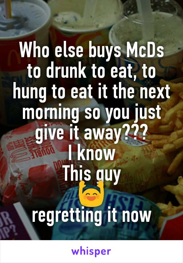 Who else buys McDs to drunk to eat, to hung to eat it the next morning so you just give it away??? I know This guy 🙌 regretting it now