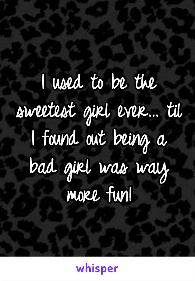 I used to be the sweetest girl ever... til I found out being a bad girl was way more fun!