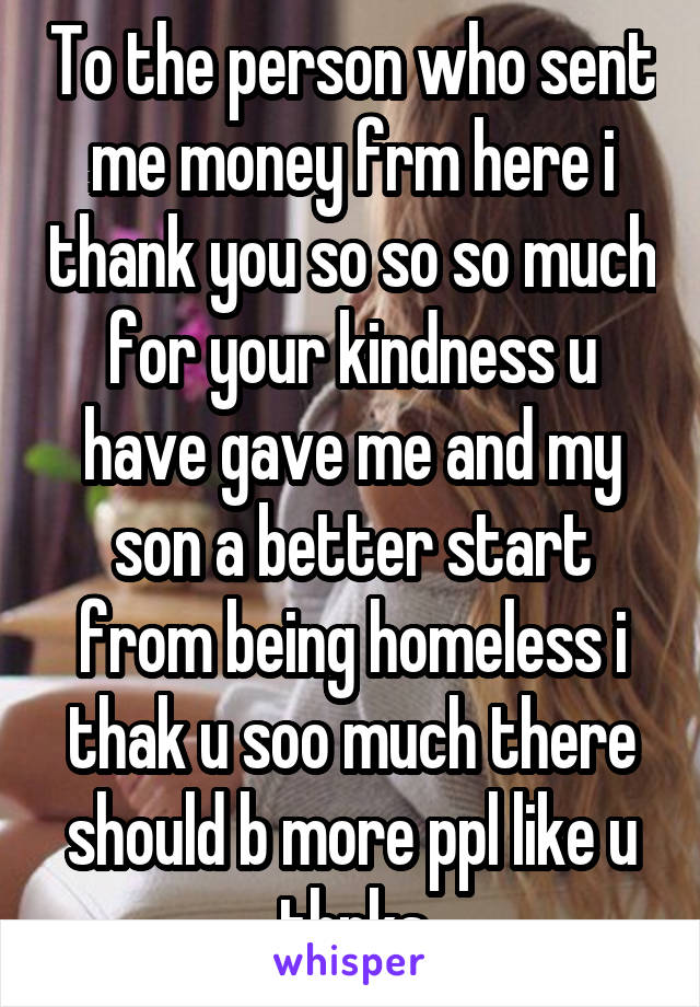 To the person who sent me money frm here i thank you so so so much for your kindness u have gave me and my son a better start from being homeless i thak u soo much there should b more ppl like u thnks